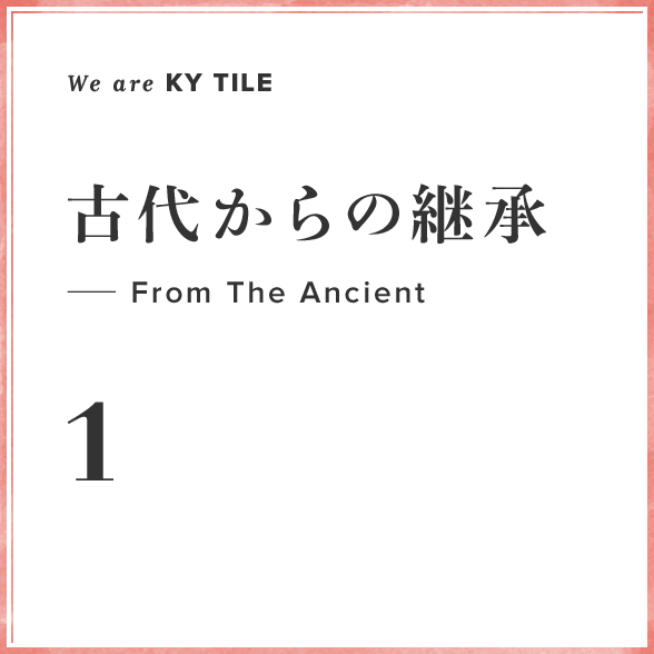 We are KY Tile 1 古代からの継承—From The Ancient