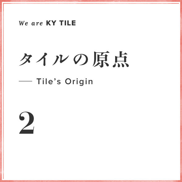 We are KY Tile 2 タイルの原点—Tile's Origin
