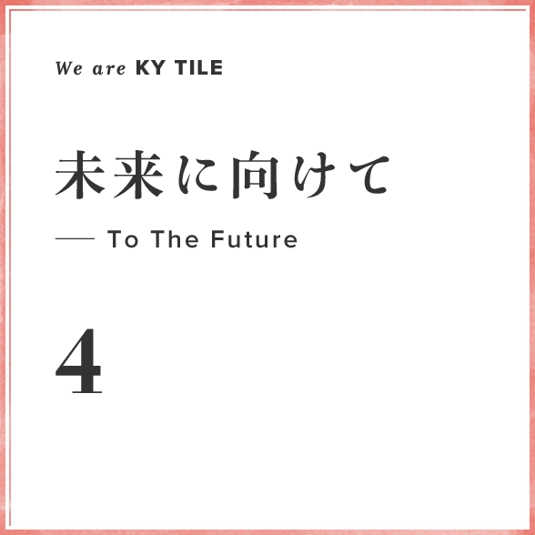 We are KY Tile 4 未来に向けて—To The Future